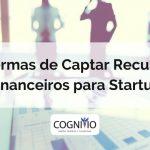7 formas de captar recusros financeiros para startups